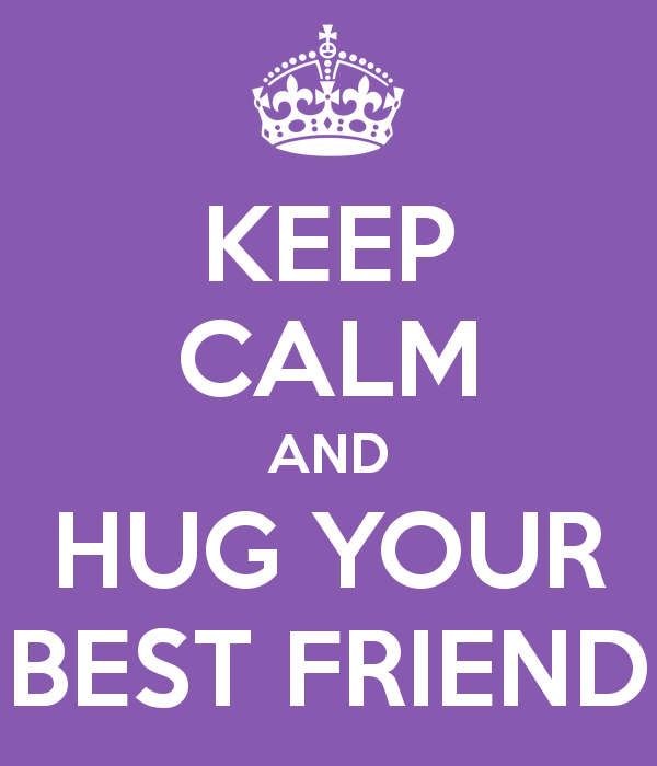 KEEP CALM AND HUG YOUR BEST FRIEND   KEEP CALM AND CARRY ON Image 600x700
