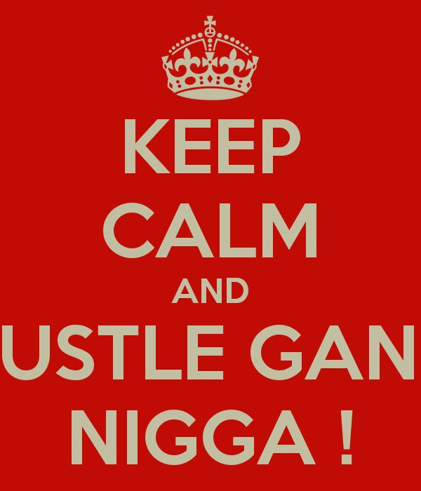 KEEP CALM AND HUSTLE GANG NIGGA   KEEP CALM AND CARRY ON Image 600x700