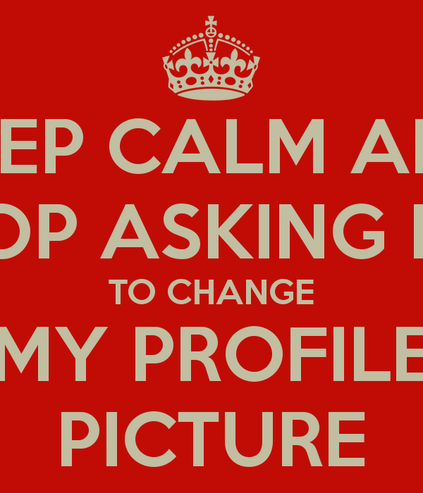 KEEP CALM AND STOP ASKING ME TO CHANGE MY PROFILE PICTURE   KEEP CALM 600x700
