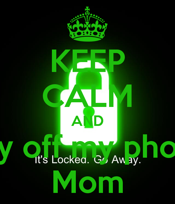 KEEP CALM AND Stay off my phone Mom   KEEP CALM AND CARRY ON Image 600x700