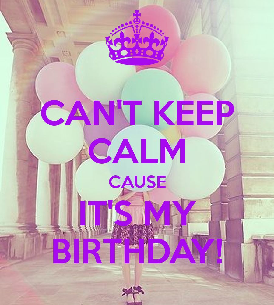 CANT KEEP CALM CAUSE ITS MY BIRTHDAY KEEP CALM AND CARRY ON Image 900x1000