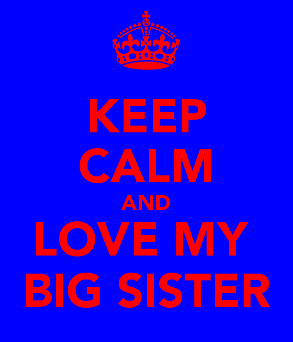 KEEP CALM AND LOVE MY BIG SISTER   KEEP CALM AND CARRY ON Image 600x700