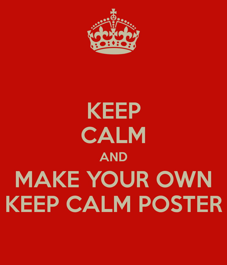 KEEP CALM AND MAKE YOUR OWN KEEP CALM POSTER   KEEP CALM AND CARRY ON 900x1050