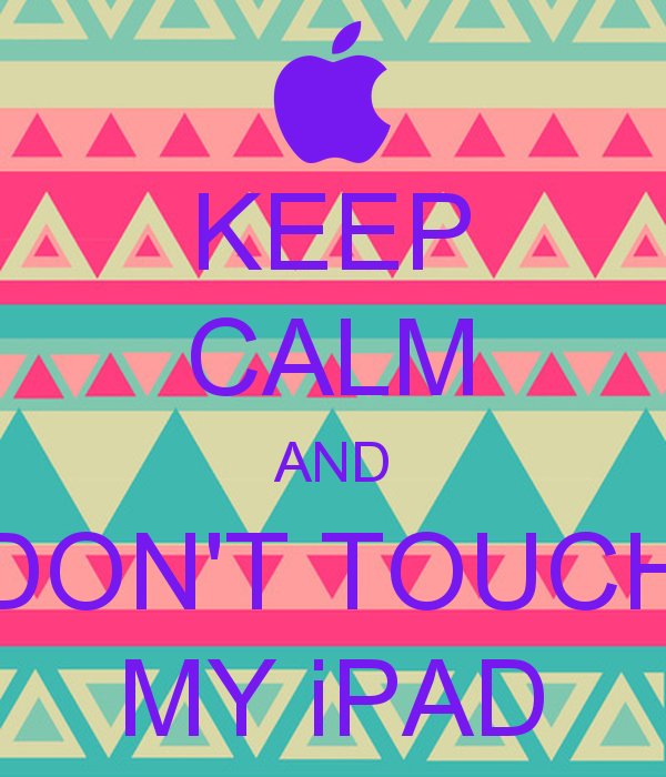Free Download Keep Calm And Dont Touch My Ipad Keep Calm And