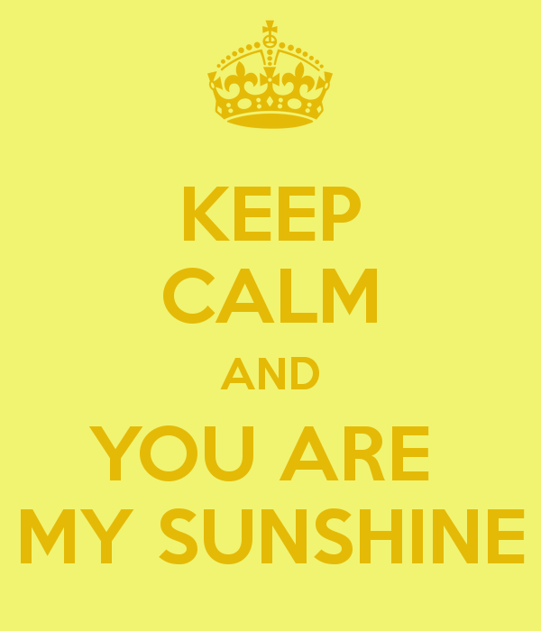 KEEP CALM AND YOU ARE MY SUNSHINE   KEEP CALM AND CARRY ON Image 600x700