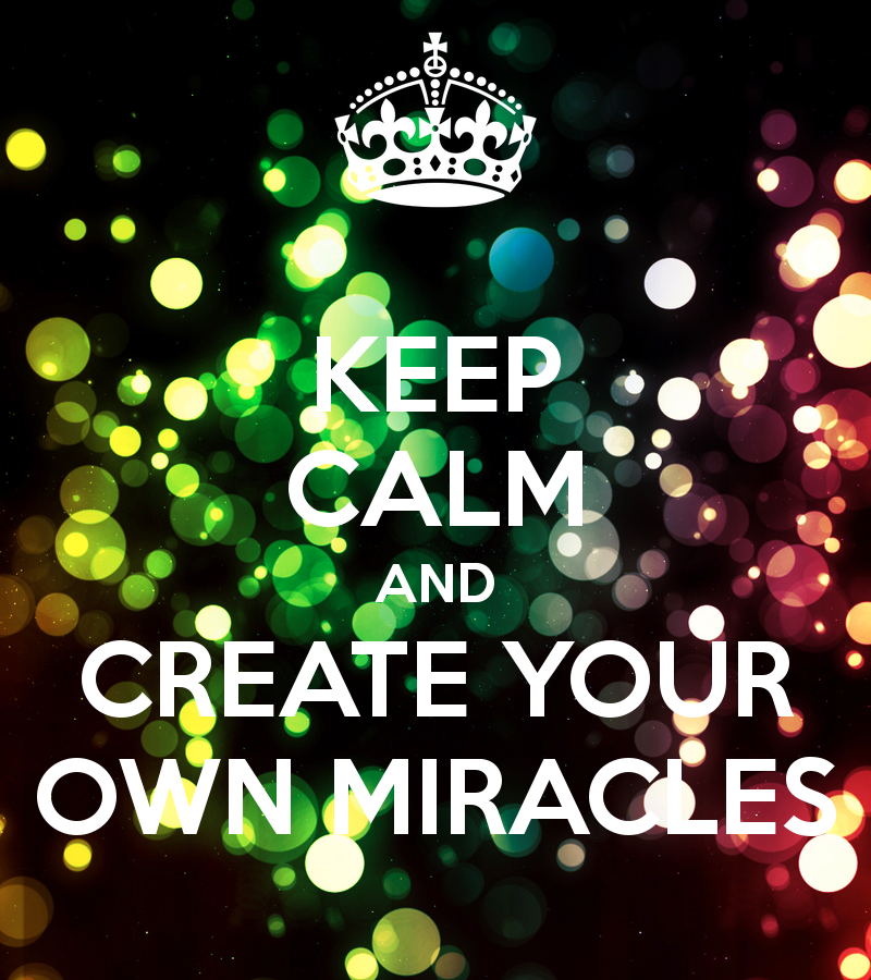KEEP CALM AND CREATE YOUR OWN MIRACLES   KEEP CALM AND CARRY ON Image 800x900
