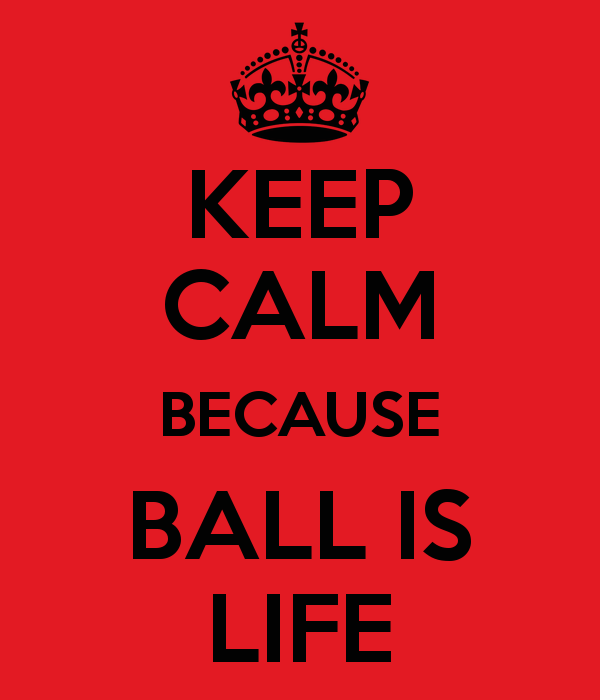 KEEP CALM BECAUSE BALL IS LIFE   KEEP CALM AND CARRY ON Image 600x700