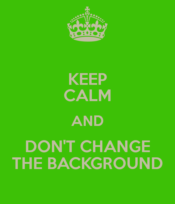 KEEP CALM AND DONT CHANGE THE BACKGROUND   KEEP CALM AND CARRY ON 600x700