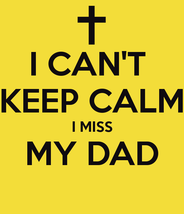 CANT KEEP CALM I MISS MY DAD   KEEP CALM AND CARRY ON Image 600x700