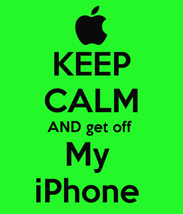 KEEP CALM AND get off My iPhone   KEEP CALM AND CARRY ON Image 600x700