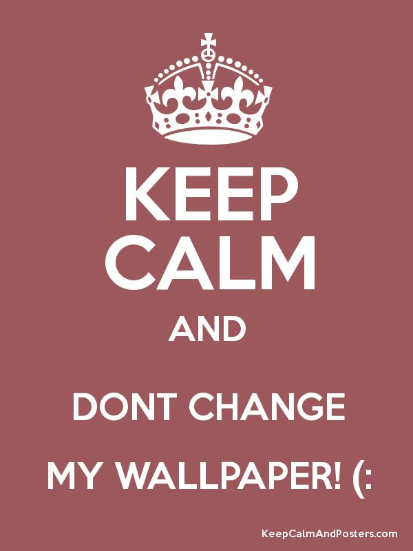 KEEP CALM AND DONT CHANGE MY WALLPAPER   Keep Calm and Posters 600x800