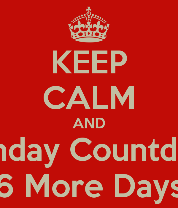 KEEP CALM AND Birthday Countdown 6 More Days   KEEP CALM AND CARRY ON 600x700