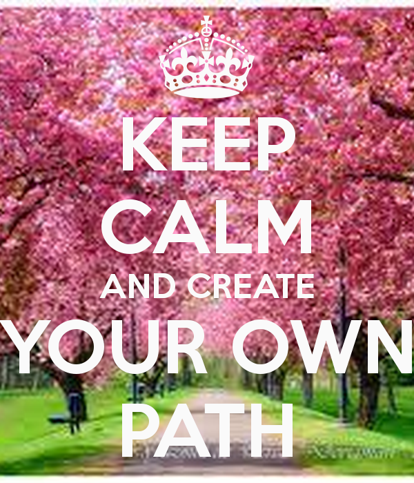 KEEP CALM AND CREATE YOUR OWN PATH   KEEP CALM AND CARRY ON Image 600x700