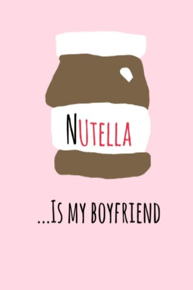 Nutella is my boyfriend Boyfriend wallpaper Iphone background 640x960