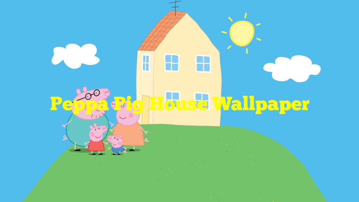 Peppa Pig House Wallpaper The Millennial Mirror 1200x675