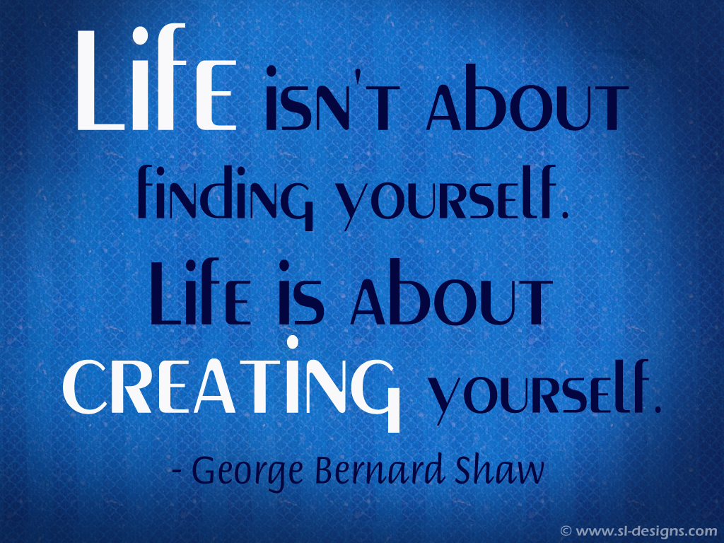 Life isnt about finding yourself Life is about creating yourself 1024x768