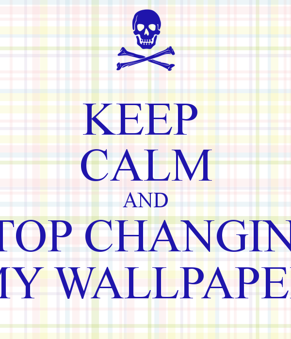 KEEP CALM AND STOP CHANGING MY WALLPAPER   KEEP CALM AND CARRY ON 600x700