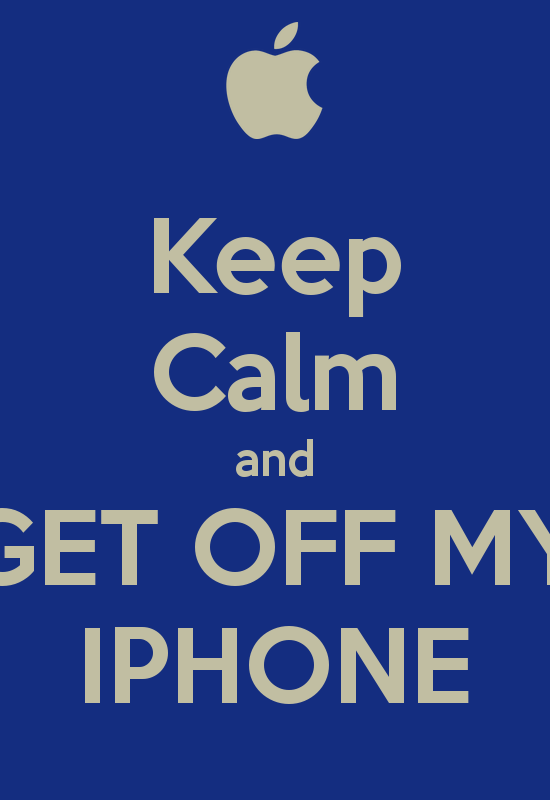 Keep Calm and GET OFF MY IPHONE   KEEP CALM AND CARRY ON Image 550x800