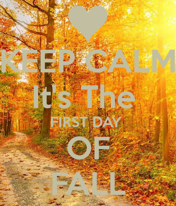 KEEP CALM Its The FIRST DAY OF FALL   KEEP CALM AND CARRY ON Image 600x700