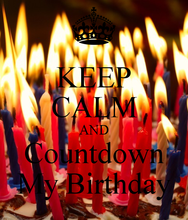KEEP CALM AND Countdown My Birthday   KEEP CALM AND CARRY ON Image 600x700