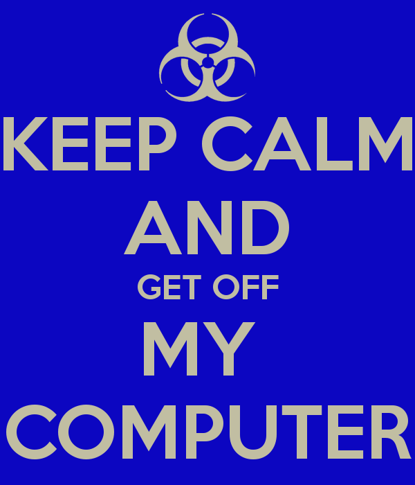 KEEP CALM AND GET OFF MY COMPUTER   KEEP CALM AND CARRY ON Image 600x700