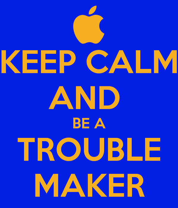 KEEP CALM AND BE A TROUBLE MAKER   KEEP CALM AND CARRY ON Image 600x700