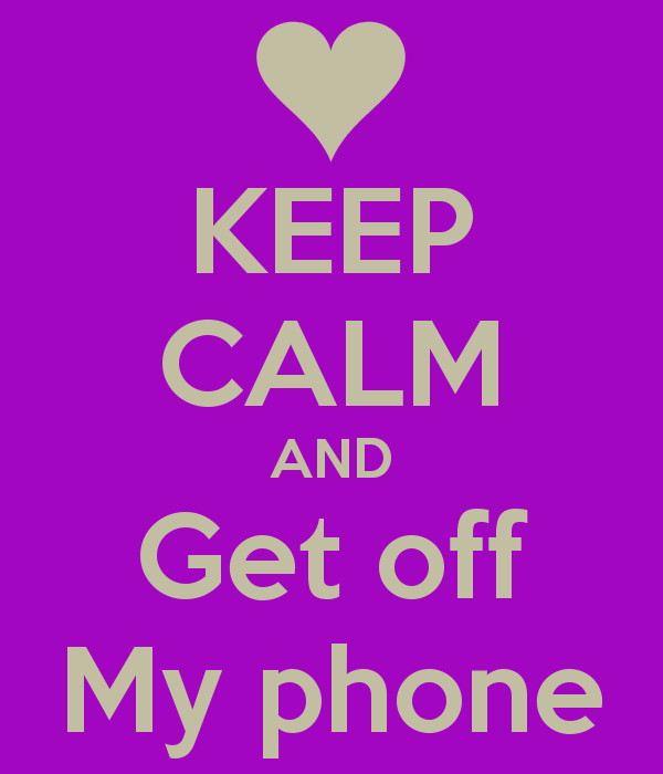 KEEP CALM AND Get off My phone   KEEP CALM AND CARRY ON Image 600x700