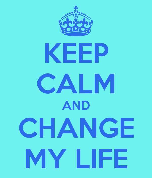KEEP CALM AND CHANGE MY LIFE   KEEP CALM AND CARRY ON Image Generator 600x700