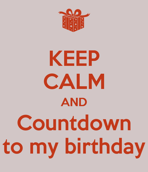 KEEP CALM AND Countdown to my birthday   KEEP CALM AND CARRY ON Image 600x700