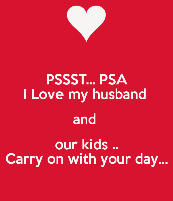 PSSST PSA I Love my husband and our kids Carry on with your day 600x700