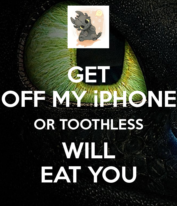 GET OFF MY iPHONE OR TOOTHLESS WILL EAT YOU   KEEP CALM AND CARRY ON 600x700