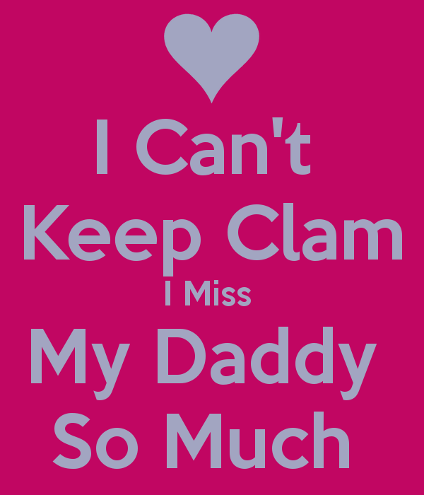 Cant Keep Clam I Miss My Daddy So Much   KEEP CALM AND CARRY ON 600x700