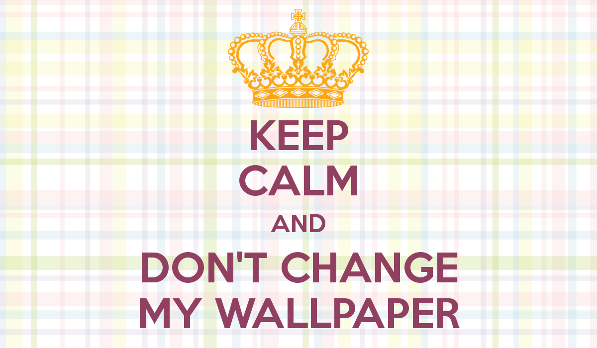 KEEP CALM AND DONT CHANGE MY WALLPAPER   KEEP CALM AND CARRY ON Image 1200x700