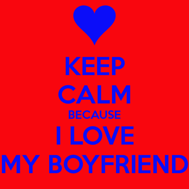 KEEP CALM BECAUSE I LOVE MY BOYFRIEND   KEEP CALM AND CARRY ON Image 800x800