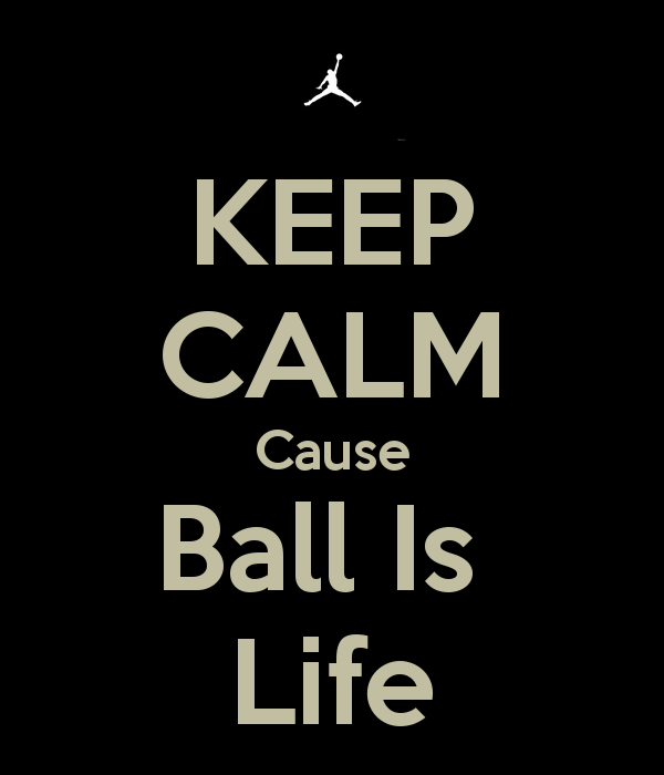 KEEP CALM Cause Ball Is Life   KEEP CALM AND CARRY ON Image Generator 600x700