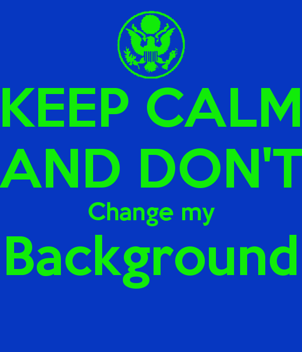 KEEP CALM AND DONT Change my Background   KEEP CALM AND CARRY ON 600x700