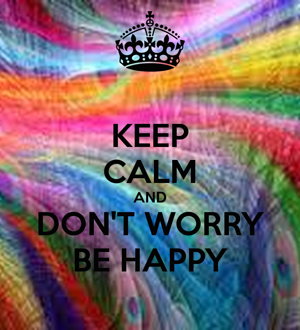 KEEP CALM AND DONT WORRY BE HAPPY   KEEP CALM AND CARRY ON Image 1000x1100