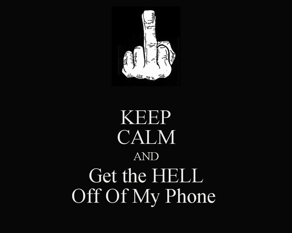 KEEP CALM AND Get the HELL Off Of My Phone   KEEP CALM AND CARRY ON 1000x800