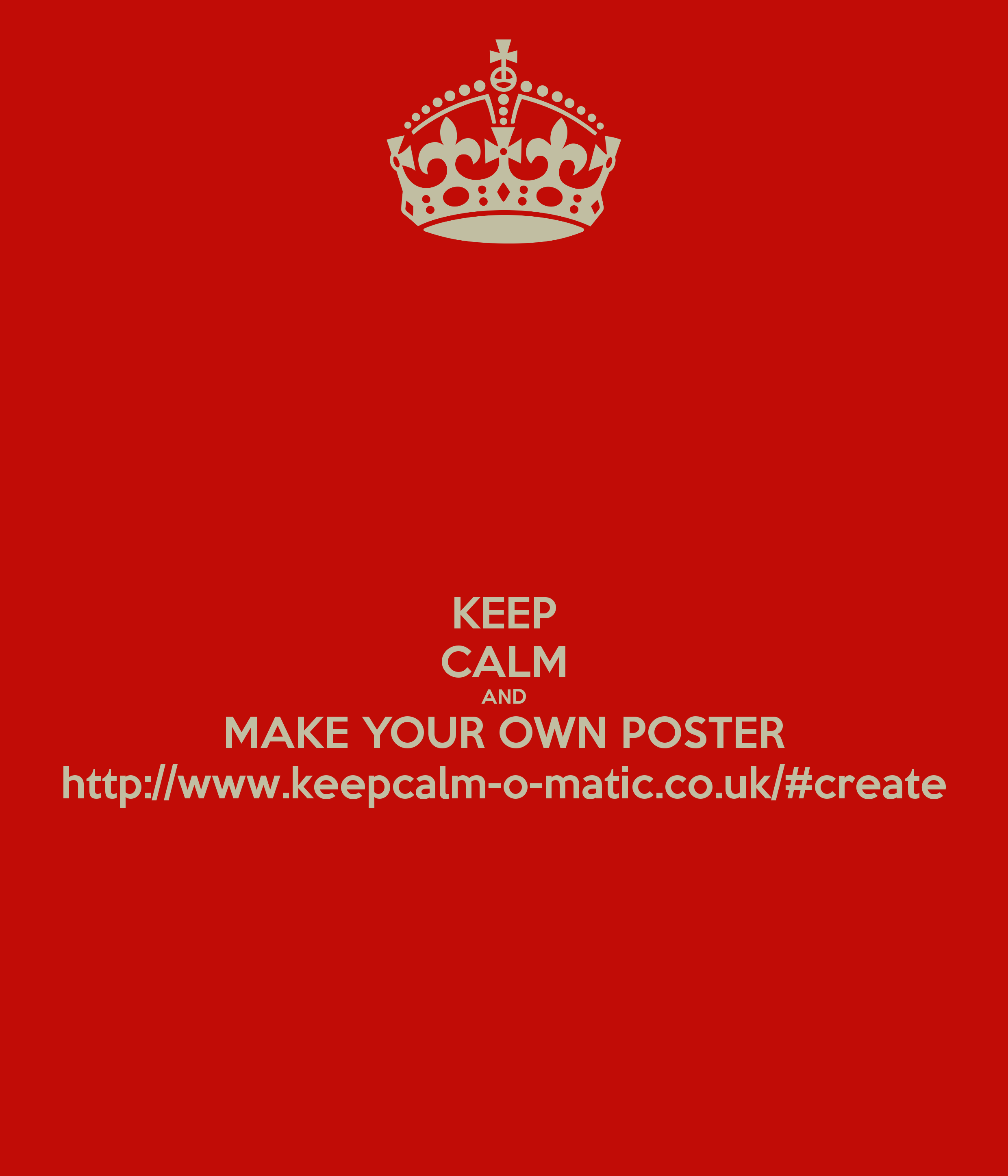 KEEP CALM AND MAKE YOUR OWN POSTER httpwwwkeepcalm o maticcouk 2480x2893