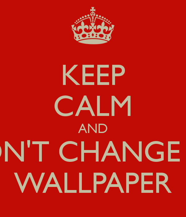 KEEP CALM AND DONT CHANGE MY WALLPAPER   KEEP CALM AND CARRY ON Image 600x700