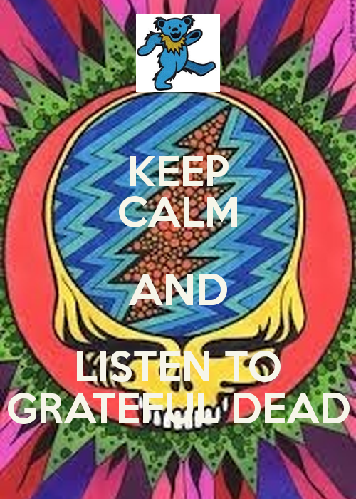 KEEP CALM AND LISTEN TO GRATEFUL DEAD   KEEP CALM AND CARRY ON Image 500x700