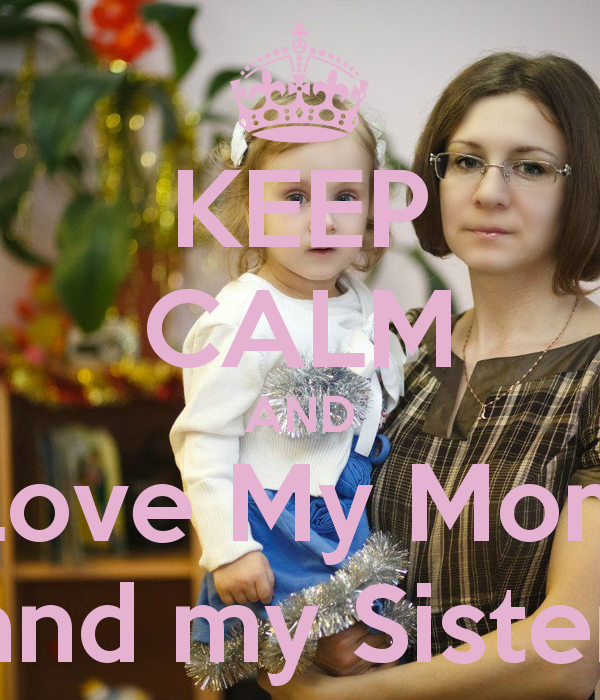 KEEP CALM AND Love My Mom and my Sister   KEEP CALM AND CARRY ON Image 600x700