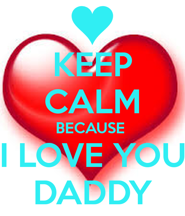 KEEP CALM BECAUSE I LOVE YOU DADDY   KEEP CALM AND CARRY ON Image 600x700