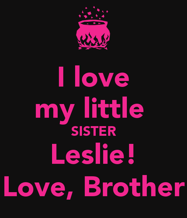 love my little SISTER Leslie Love Brother   KEEP CALM AND CARRY ON 600x700