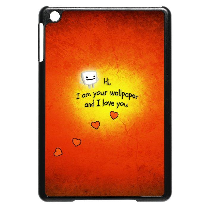 Hi I Am Your Wallpaper And I Love You iPad Mini Case DesignFuzzcom 700x700
