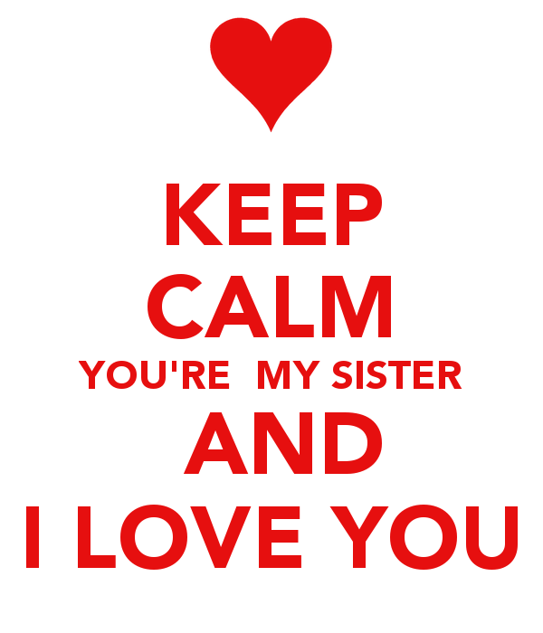 KEEP CALM YOURE MY SISTER AND I LOVE YOU   KEEP CALM AND CARRY ON 600x700