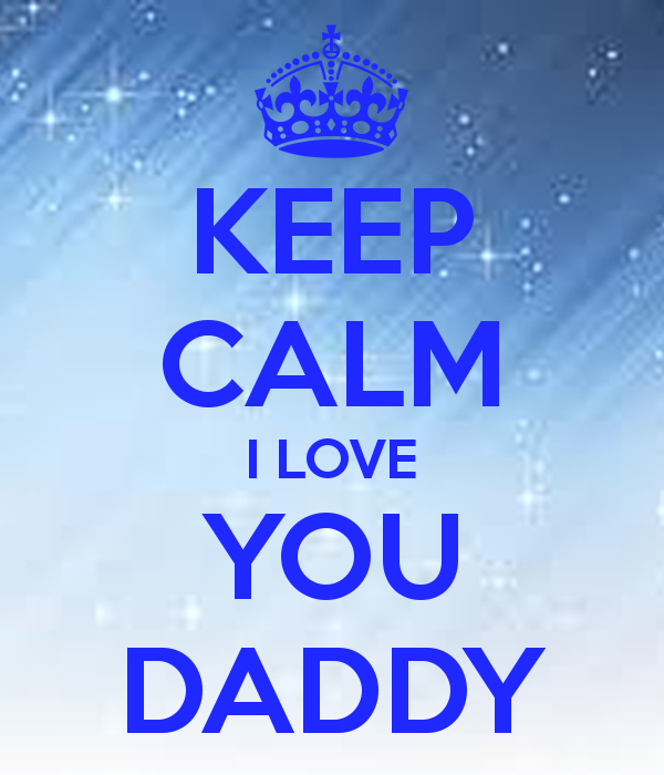 KEEP CALM I LOVE YOU DADDY   KEEP CALM AND CARRY ON Image Generator 600x700