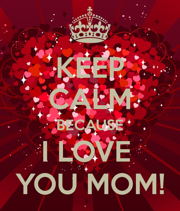 KEEP CALM BECAUSE I LOVE YOU MOM   KEEP CALM AND CARRY ON Image 600x700