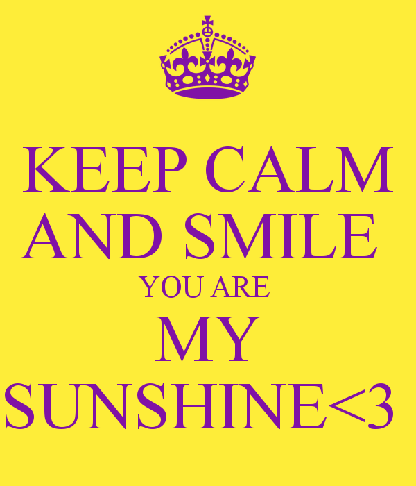KEEP CALM AND SMILE YOU ARE MY SUNSHINE 600x700