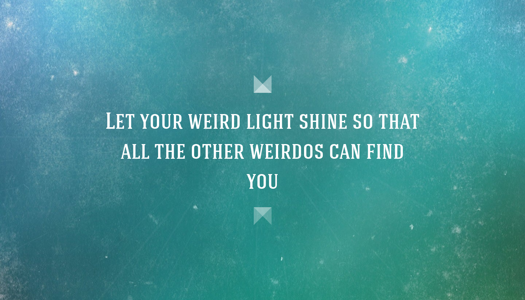 Quote Let your weird light shine so that all the other weirdos 1680x960